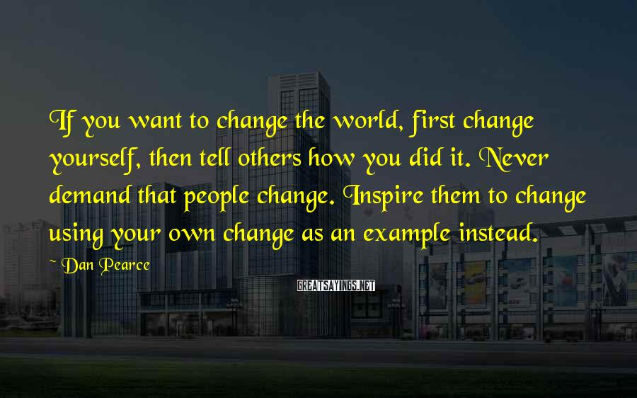 Dan Pearce Sayings: If you want to change the world, first change yourself, then tell others how you