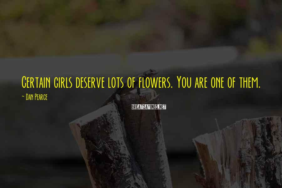 Dan Pearce Sayings: Certain girls deserve lots of flowers. You are one of them.