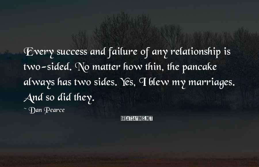 Dan Pearce Sayings: Every success and failure of any relationship is two-sided. No matter how thin, the pancake