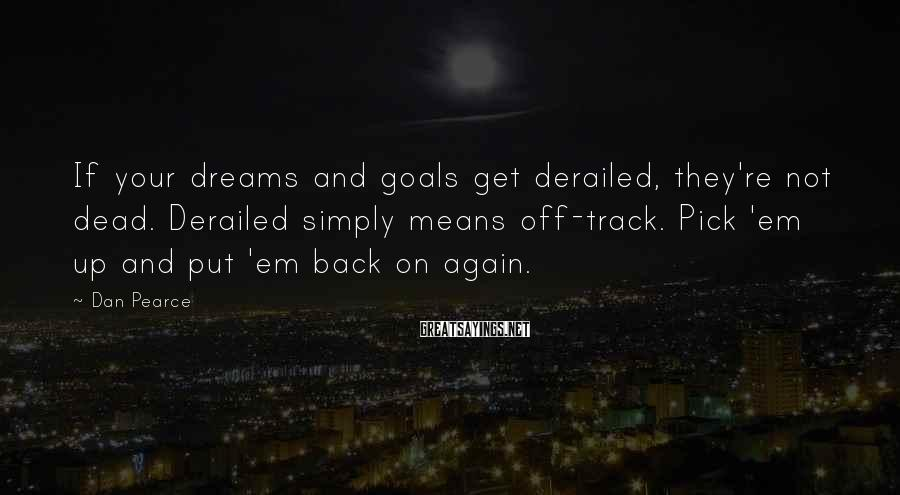 Dan Pearce Sayings: If your dreams and goals get derailed, they're not dead. Derailed simply means off-track. Pick