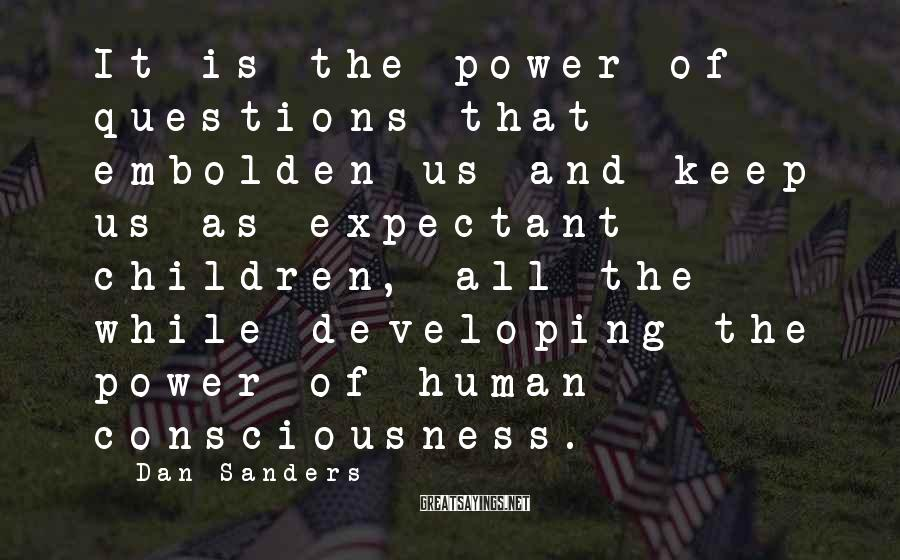 Dan Sanders Sayings: It is the power of questions that embolden us and keep us as expectant children,