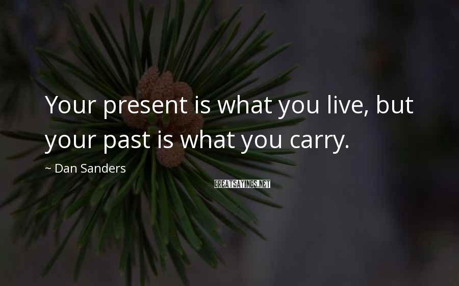 Dan Sanders Sayings: Your present is what you live, but your past is what you carry.