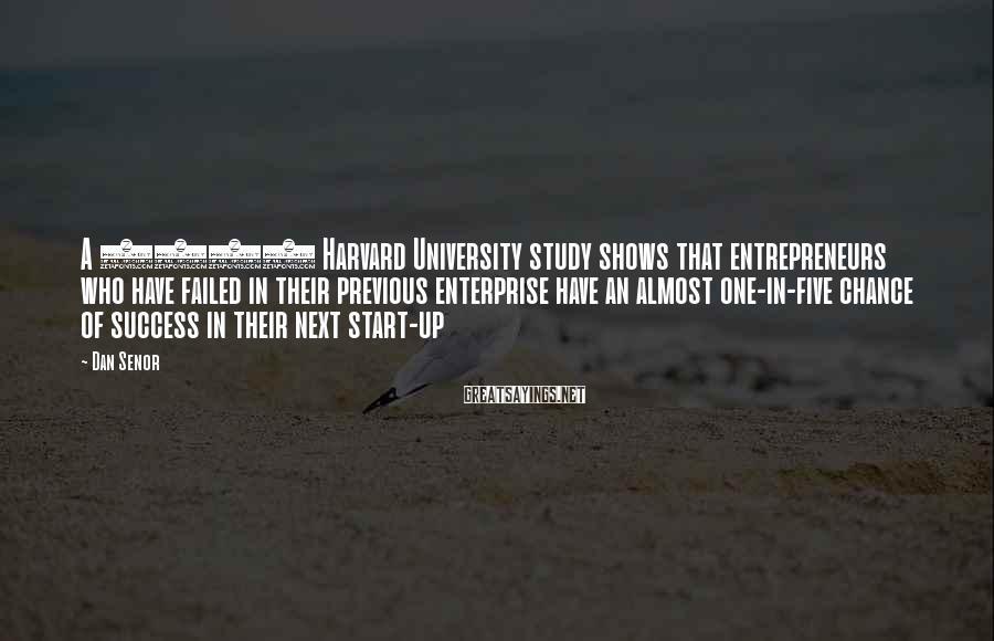 Dan Senor Sayings: A 2006 Harvard University study shows that entrepreneurs who have failed in their previous enterprise
