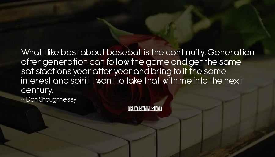 Dan Shaughnessy Sayings: What I like best about baseball is the continuity. Generation after generation can follow the