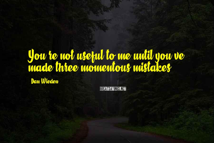 Dan Wieden Sayings: You're not useful to me until you've made three momentous mistakes.
