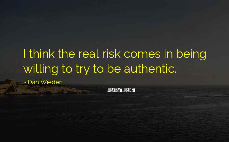 Dan Wieden Sayings: I think the real risk comes in being willing to try to be authentic.