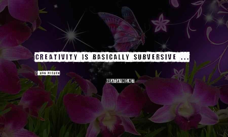 Dan Wieden Sayings: Creativity is basically subversive ...