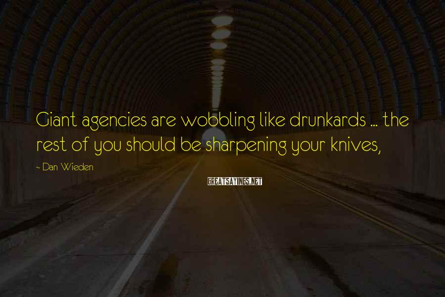 Dan Wieden Sayings: Giant agencies are wobbling like drunkards ... the rest of you should be sharpening your