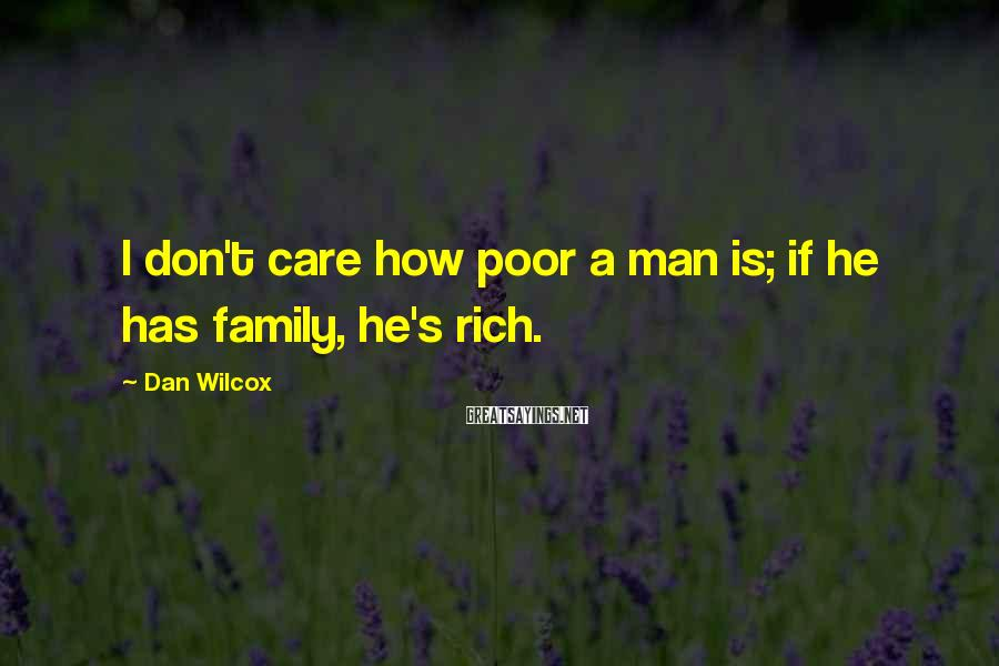 Dan Wilcox Sayings: I don't care how poor a man is; if he has family, he's rich.