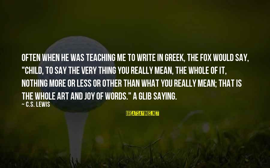 """Danaos Sayings By C.S. Lewis: Often when he was teaching me to write in Greek, the Fox would say, """"Child,"""