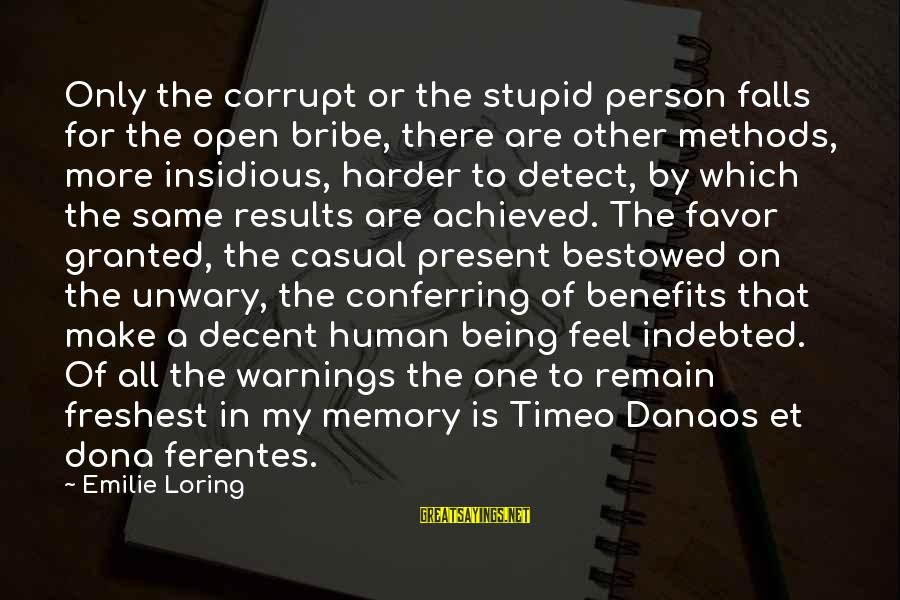 Danaos Sayings By Emilie Loring: Only the corrupt or the stupid person falls for the open bribe, there are other
