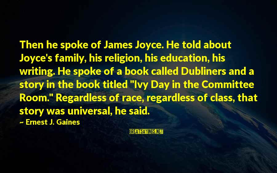 Danaos Sayings By Ernest J. Gaines: Then he spoke of James Joyce. He told about Joyce's family, his religion, his education,