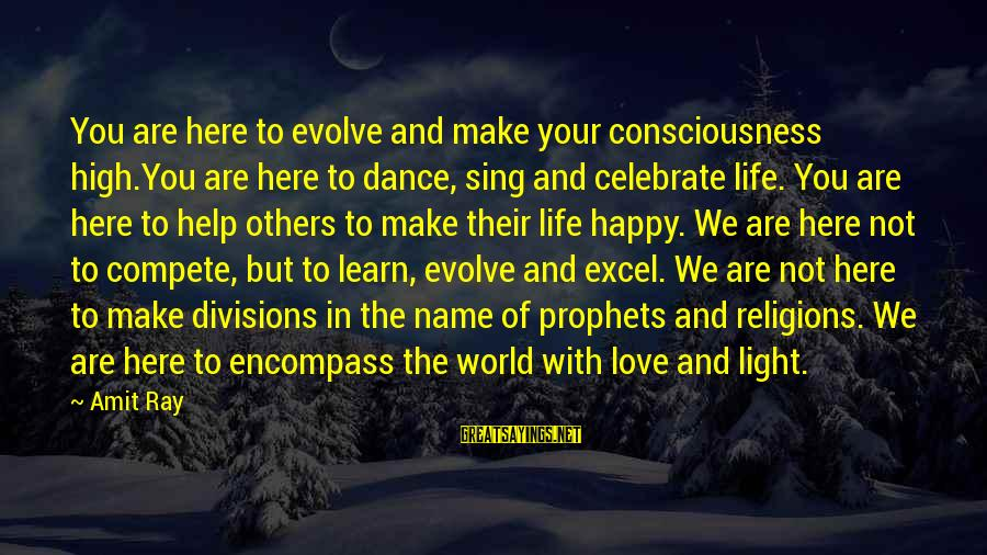 Dance Love Sing Live Sayings By Amit Ray: You are here to evolve and make your consciousness high.You are here to dance, sing