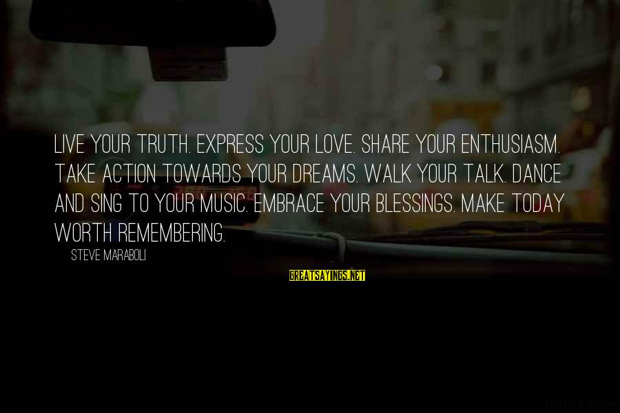 Dance Love Sing Live Sayings By Steve Maraboli: Live your truth. Express your love. Share your enthusiasm. Take action towards your dreams. Walk