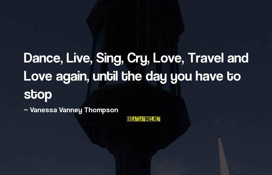 Dance Love Sing Live Sayings By Vanessa Vanney Thompson: Dance, Live, Sing, Cry, Love, Travel and Love again, until the day you have to