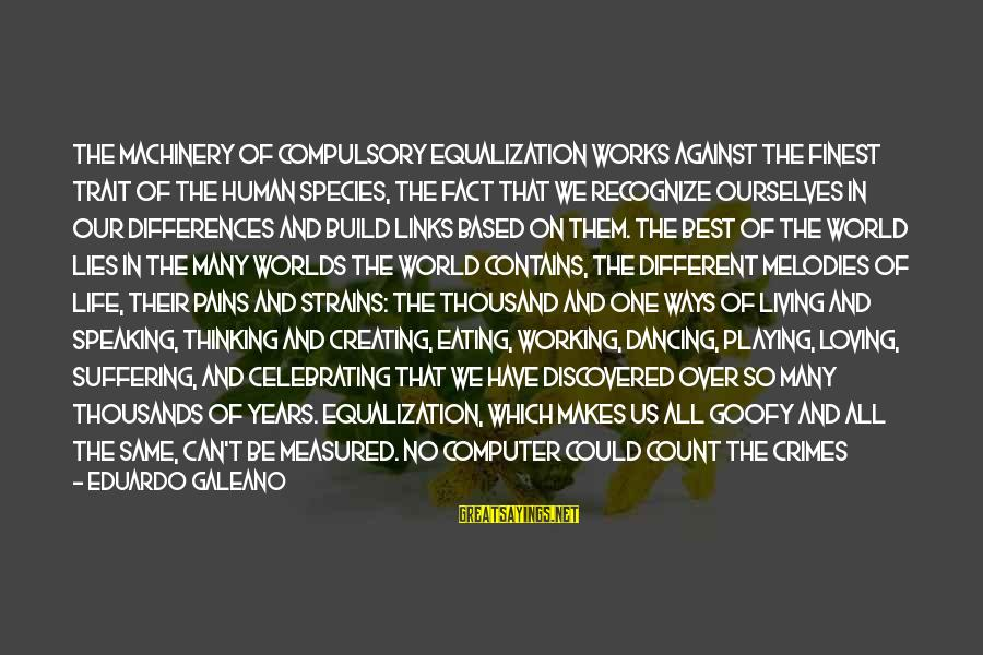 Dancing Through Life Sayings By Eduardo Galeano: The machinery of compulsory equalization works against the finest trait of the human species, the