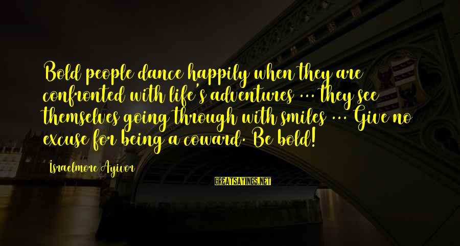 Dancing Through Life Sayings By Israelmore Ayivor: Bold people dance happily when they are confronted with life's adventures ... they see themselves