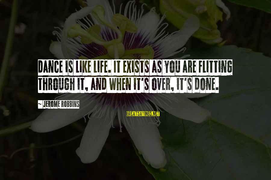 Dancing Through Life Sayings By Jerome Robbins: Dance is like life. It exists as you are flitting through it, and when it's
