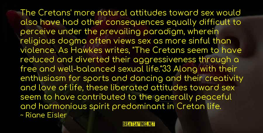 Dancing Through Life Sayings By Riane Eisler: The Cretans' more natural attitudes toward sex would also have had other consequences equally difficult