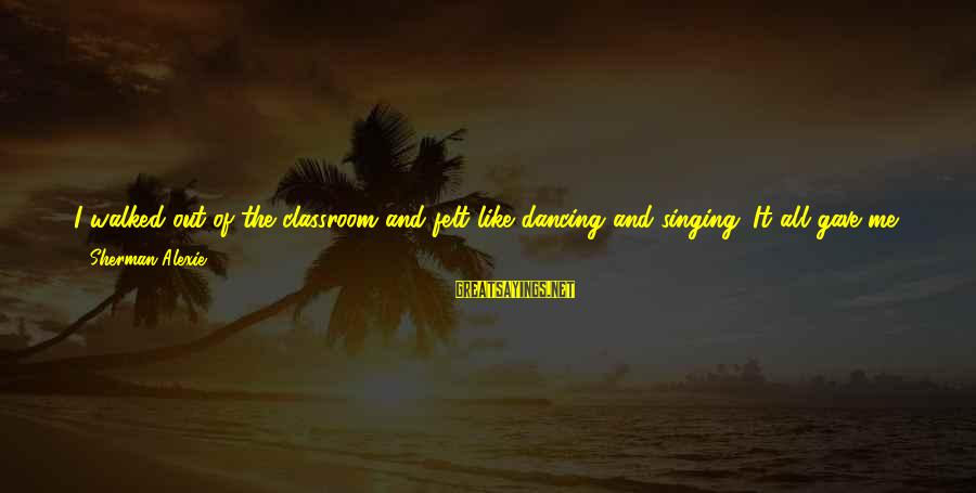 Dancing Through Life Sayings By Sherman Alexie: I walked out of the classroom and felt like dancing and singing. It all gave