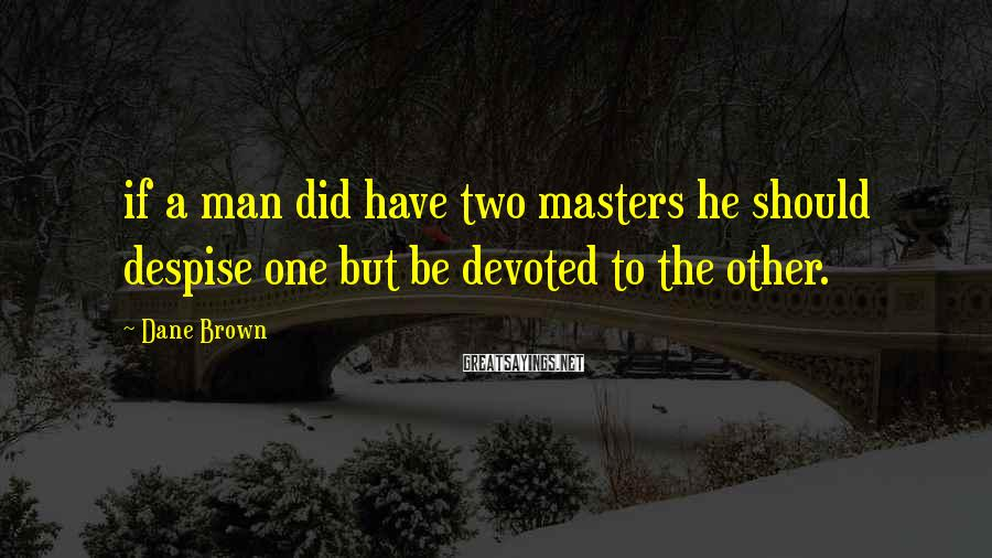 Dane Brown Sayings: if a man did have two masters he should despise one but be devoted to