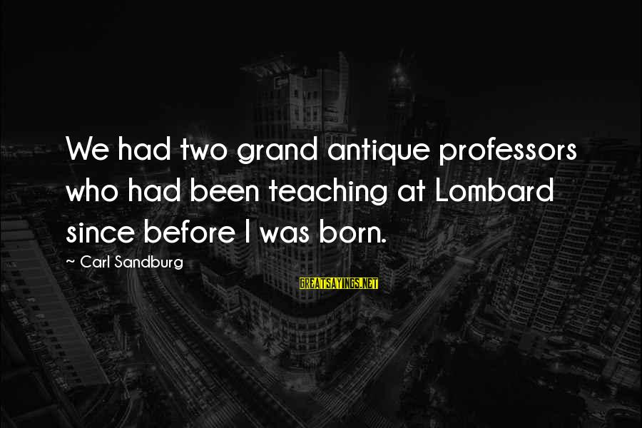 Daneel Sayings By Carl Sandburg: We had two grand antique professors who had been teaching at Lombard since before I