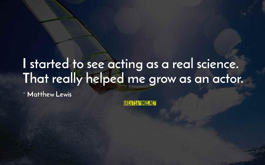 Daneel Sayings By Matthew Lewis: I started to see acting as a real science. That really helped me grow as