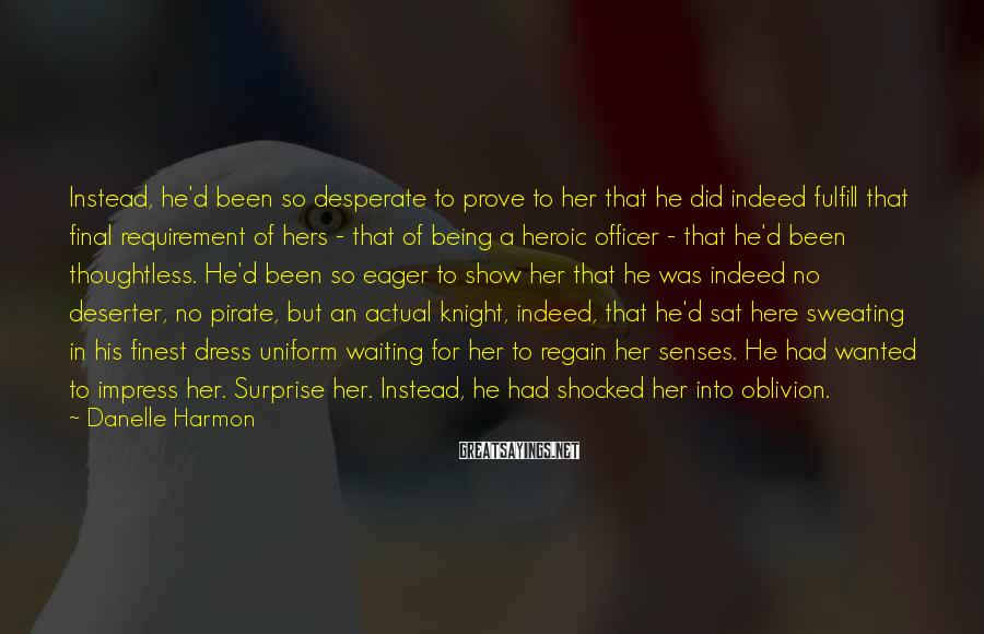 Danelle Harmon Sayings: Instead, he'd been so desperate to prove to her that he did indeed fulfill that