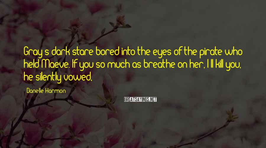 Danelle Harmon Sayings: Gray's dark stare bored into the eyes of the pirate who held Maeve. If you
