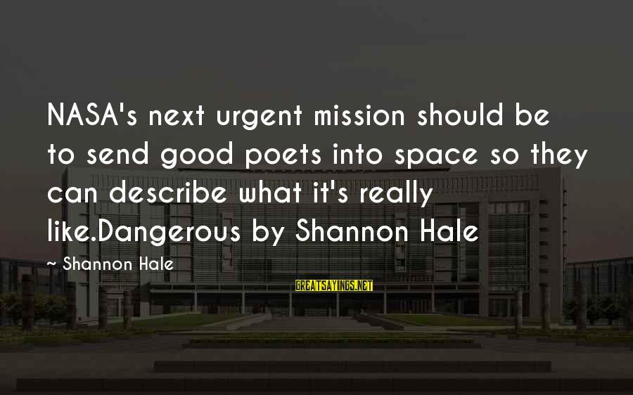 Dangerous By Shannon Hale Sayings By Shannon Hale: NASA's next urgent mission should be to send good poets into space so they can