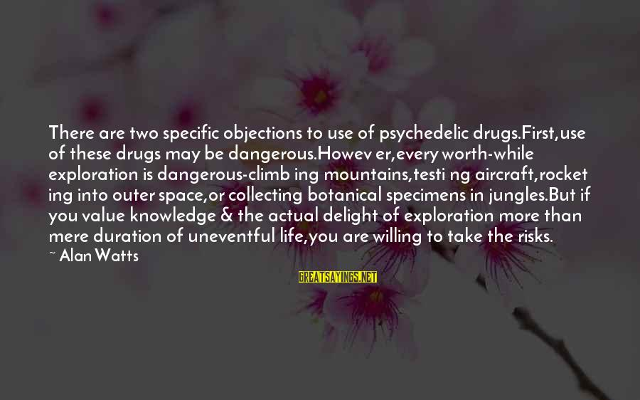 Dangerous Drugs Sayings By Alan Watts: There are two specific objections to use of psychedelic drugs.First,use of these drugs may be