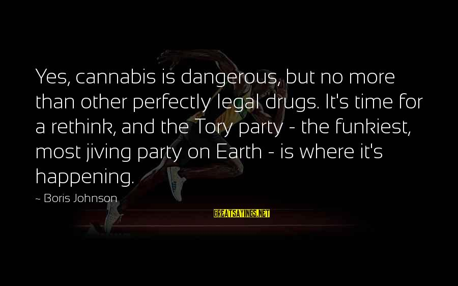 Dangerous Drugs Sayings By Boris Johnson: Yes, cannabis is dangerous, but no more than other perfectly legal drugs. It's time for
