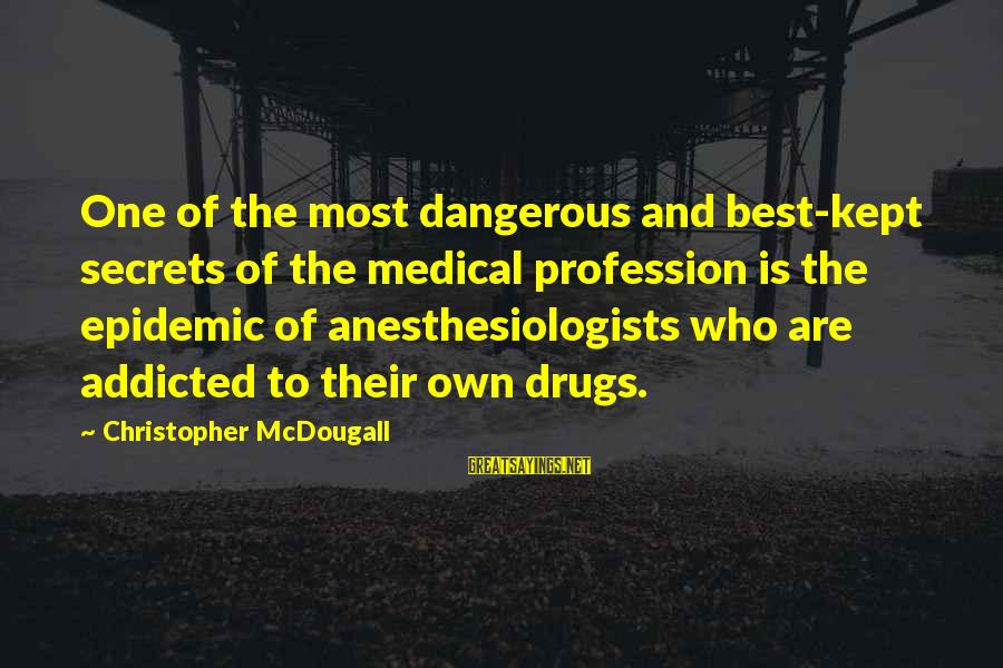 Dangerous Drugs Sayings By Christopher McDougall: One of the most dangerous and best-kept secrets of the medical profession is the epidemic