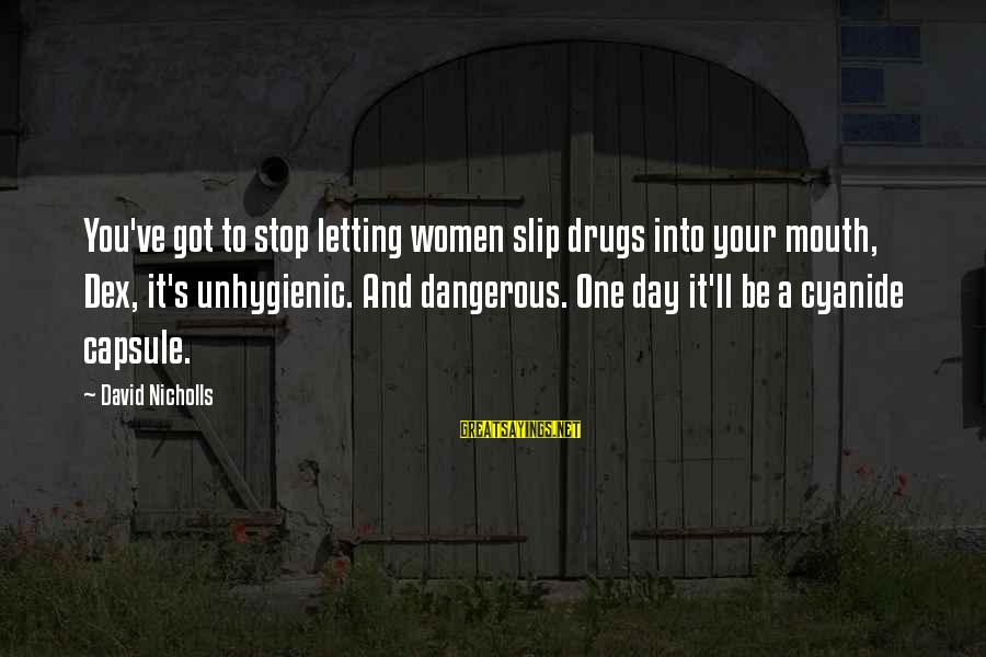Dangerous Drugs Sayings By David Nicholls: You've got to stop letting women slip drugs into your mouth, Dex, it's unhygienic. And