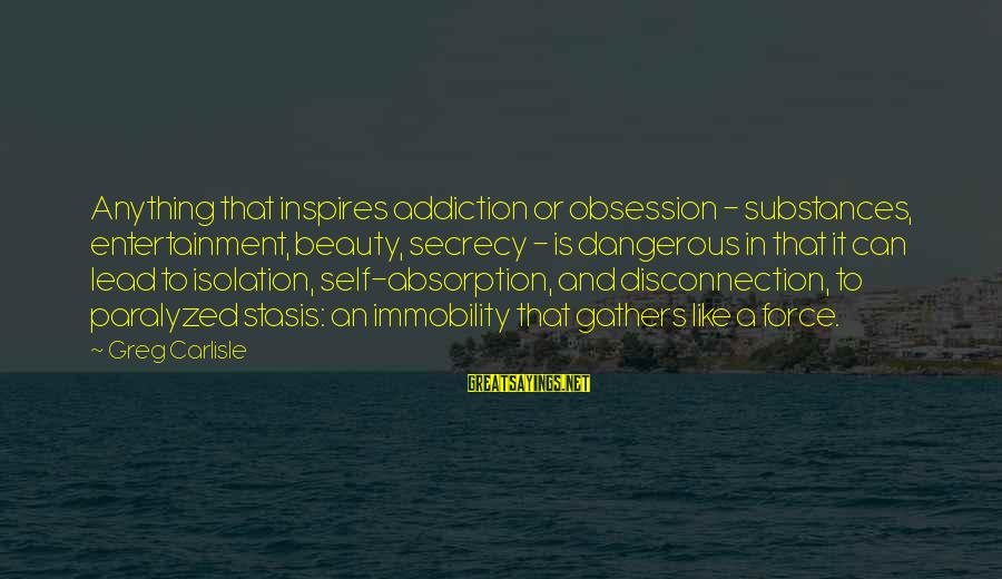 Dangerous Drugs Sayings By Greg Carlisle: Anything that inspires addiction or obsession - substances, entertainment, beauty, secrecy - is dangerous in