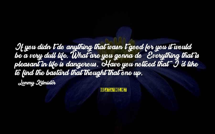 Dangerous Drugs Sayings By Lemmy Kilmister: If you didn't do anything that wasn't good for you it would be a very