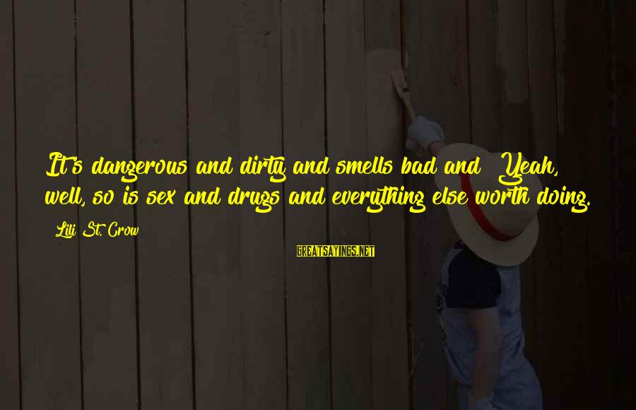 """Dangerous Drugs Sayings By Lili St. Crow: It's dangerous and dirty and smells bad and""""""""Yeah, well, so is sex and drugs and"""
