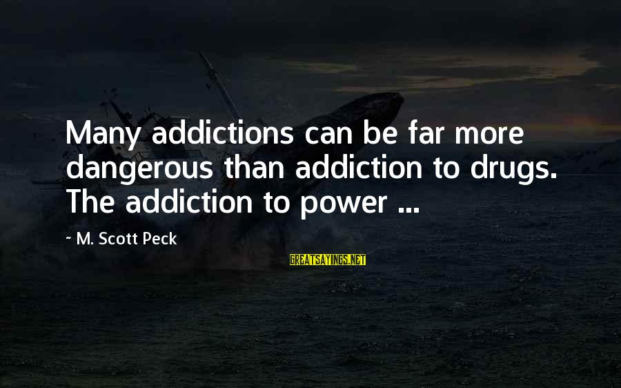 Dangerous Drugs Sayings By M. Scott Peck: Many addictions can be far more dangerous than addiction to drugs. The addiction to power