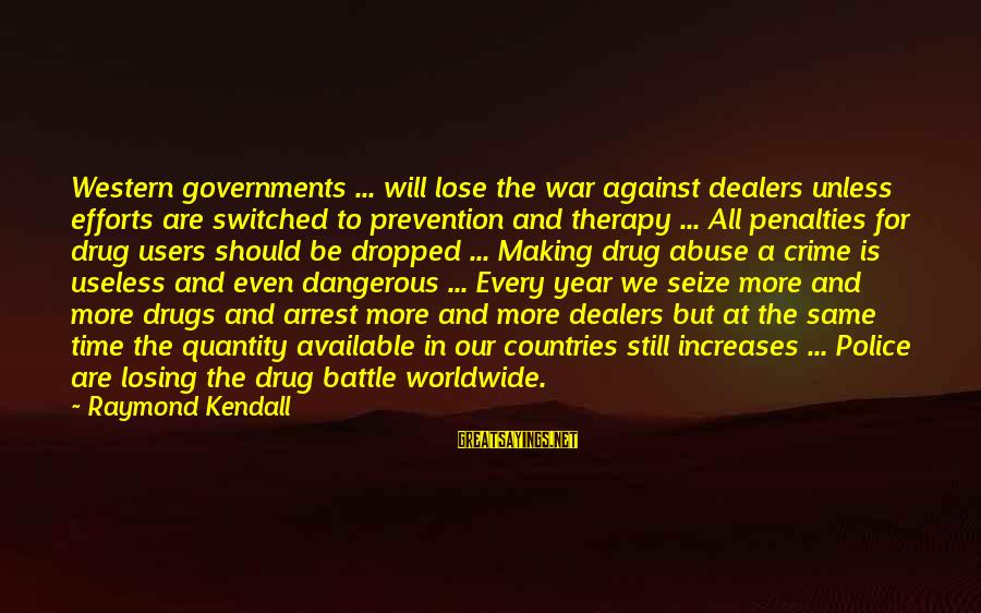 Dangerous Drugs Sayings By Raymond Kendall: Western governments ... will lose the war against dealers unless efforts are switched to prevention