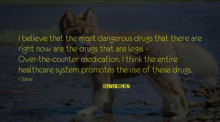 Dangerous Drugs Sayings By Slaine: I believe that the most dangerous drugs that there are right now are the drugs