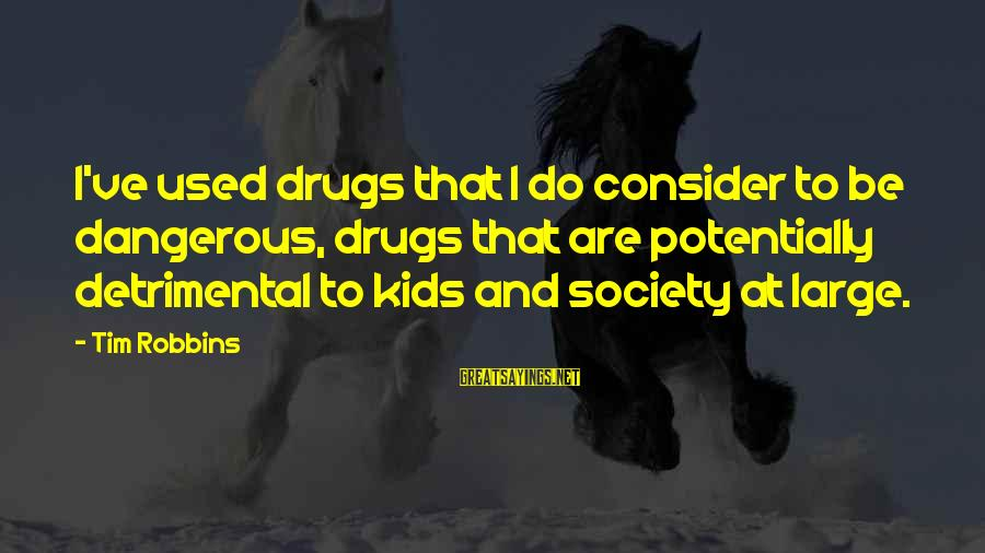 Dangerous Drugs Sayings By Tim Robbins: I've used drugs that I do consider to be dangerous, drugs that are potentially detrimental