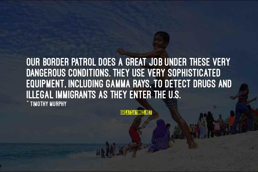 Dangerous Drugs Sayings By Timothy Murphy: Our border patrol does a great job under these very dangerous conditions. They use very