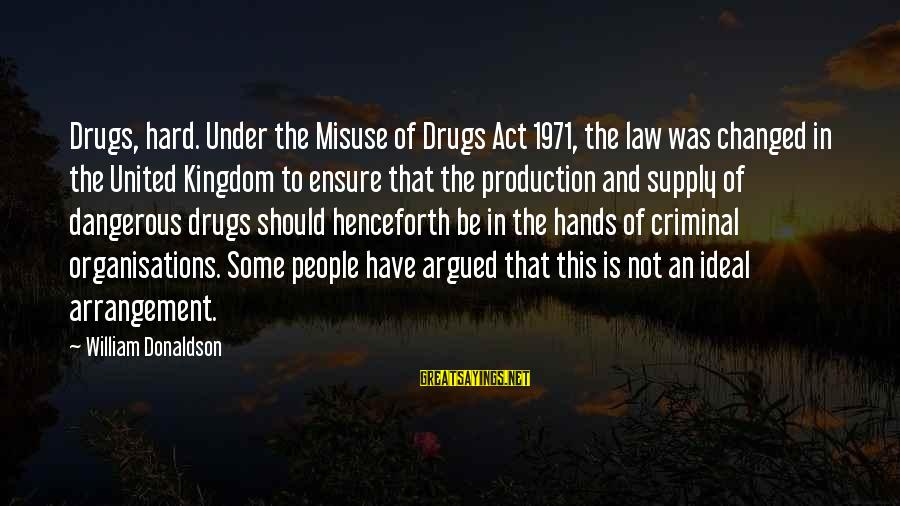 Dangerous Drugs Sayings By William Donaldson: Drugs, hard. Under the Misuse of Drugs Act 1971, the law was changed in the