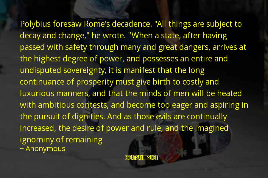 """Dangers Of Sayings By Anonymous: Polybius foresaw Rome's decadence. """"All things are subject to decay and change,"""" he wrote. """"When"""
