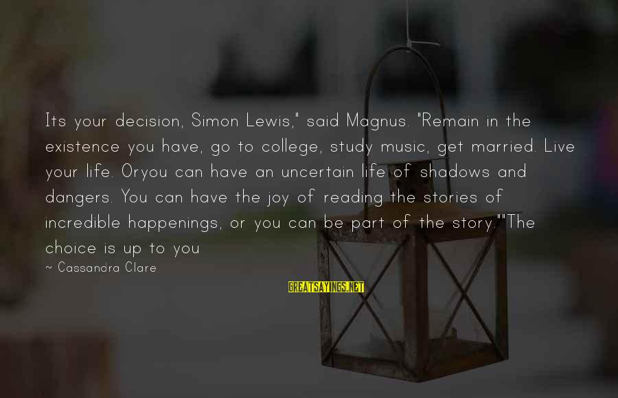 """Dangers Of Sayings By Cassandra Clare: Its your decision, Simon Lewis,"""" said Magnus. """"Remain in the existence you have, go to"""