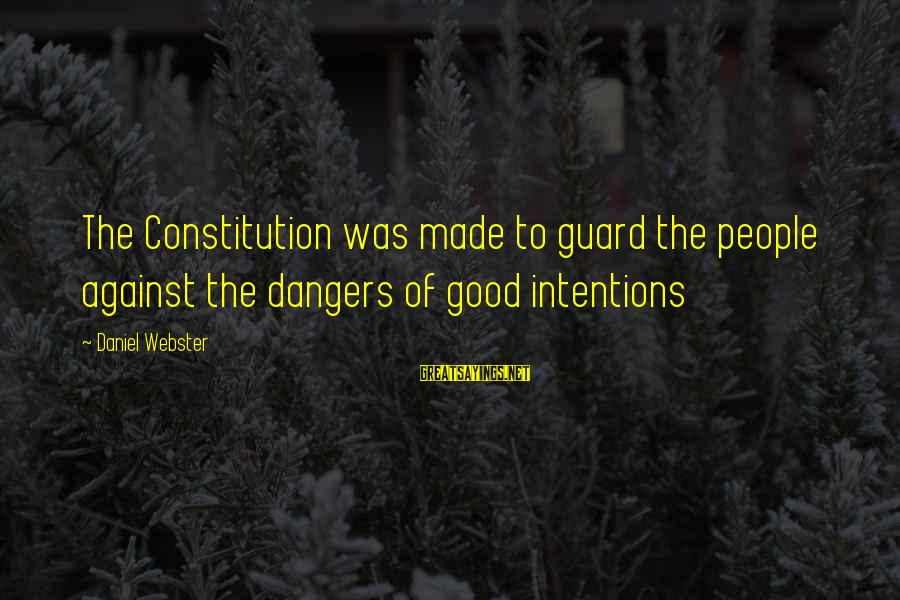 Dangers Of Sayings By Daniel Webster: The Constitution was made to guard the people against the dangers of good intentions