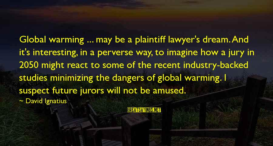 Dangers Of Sayings By David Ignatius: Global warming ... may be a plaintiff lawyer's dream. And it's interesting, in a perverse
