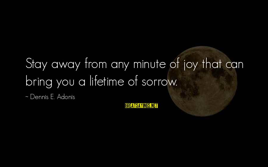 Dangers Of Sayings By Dennis E. Adonis: Stay away from any minute of joy that can bring you a lifetime of sorrow.
