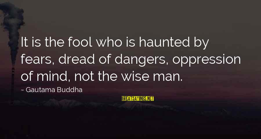 Dangers Of Sayings By Gautama Buddha: It is the fool who is haunted by fears, dread of dangers, oppression of mind,