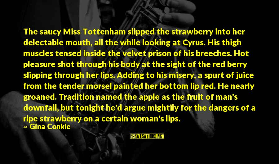 Dangers Of Sayings By Gina Conkle: The saucy Miss Tottenham slipped the strawberry into her delectable mouth, all the while looking